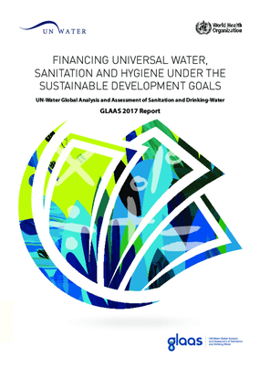 Financing Universal Water, Sanitation and Hygiene Under the Sustainable Development Goals: UN-Water Global Analysis and Assessment of Sanitation and Drinking-Water (GLAAS) 2017 Report
